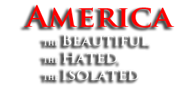 America the Beautiful, the Hated, the Isolated